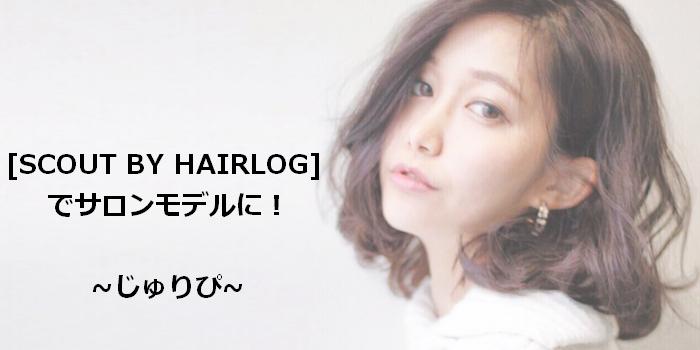 ☆現役サロンモデルに聞く☆[SCOUT BY HAIRLOG]でサロモデビュー!!